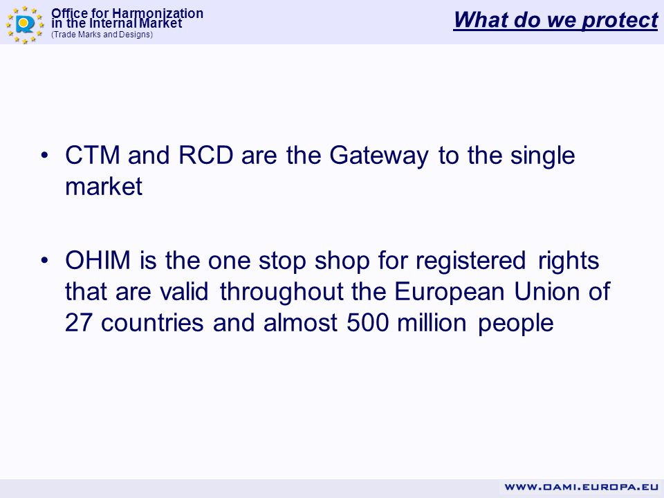 Office for Harmonization in the Internal Market (Trade Marks and Designs) What do we protect CTM and RCD are the Gateway to the single market OHIM is the one stop shop for registered rights that are valid throughout the European Union of 27 countries and almost 500 million people