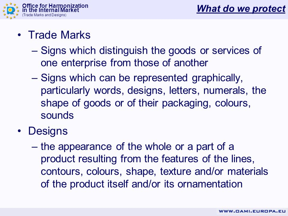 Office for Harmonization in the Internal Market (Trade Marks and Designs) How long is valid Design Protection: –5 years from the filing date Renewal: –One ore several times for 5 years up to a maximum of 25 years Renewal fees: –Individual renewal fee between 90 to 180, depending on the period of renewl