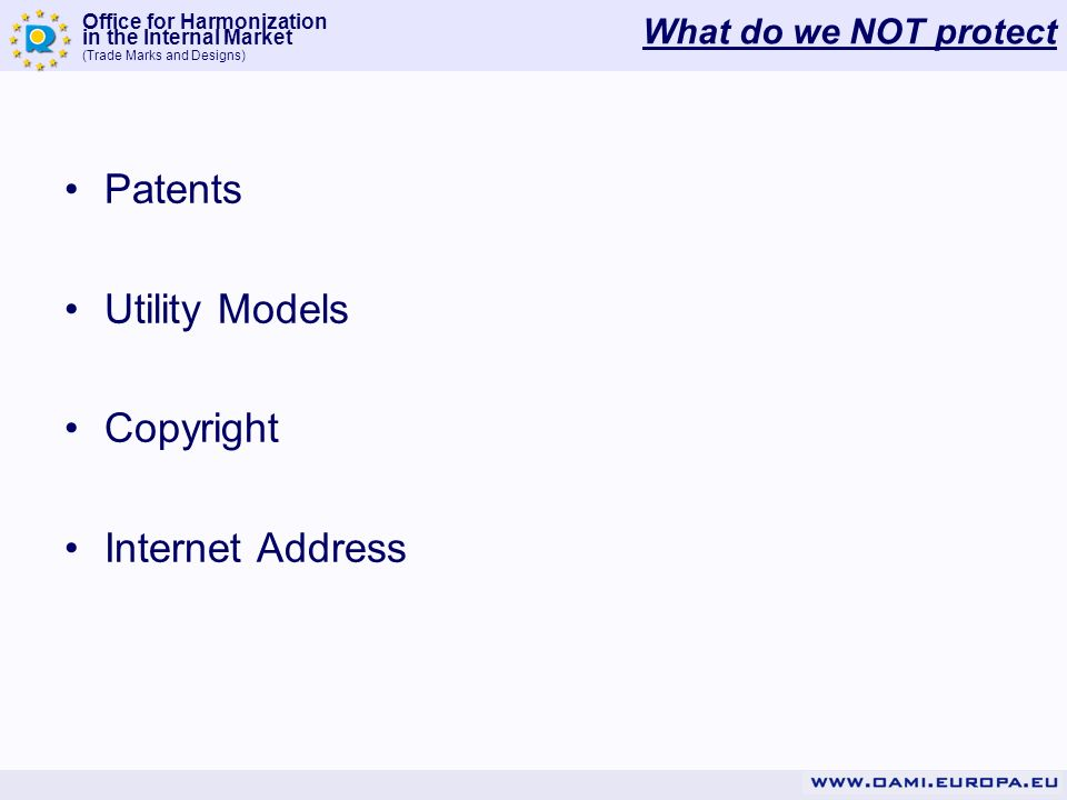 Office for Harmonization in the Internal Market (Trade Marks and Designs) What do we NOT protect Patents Utility Models Copyright Internet Address