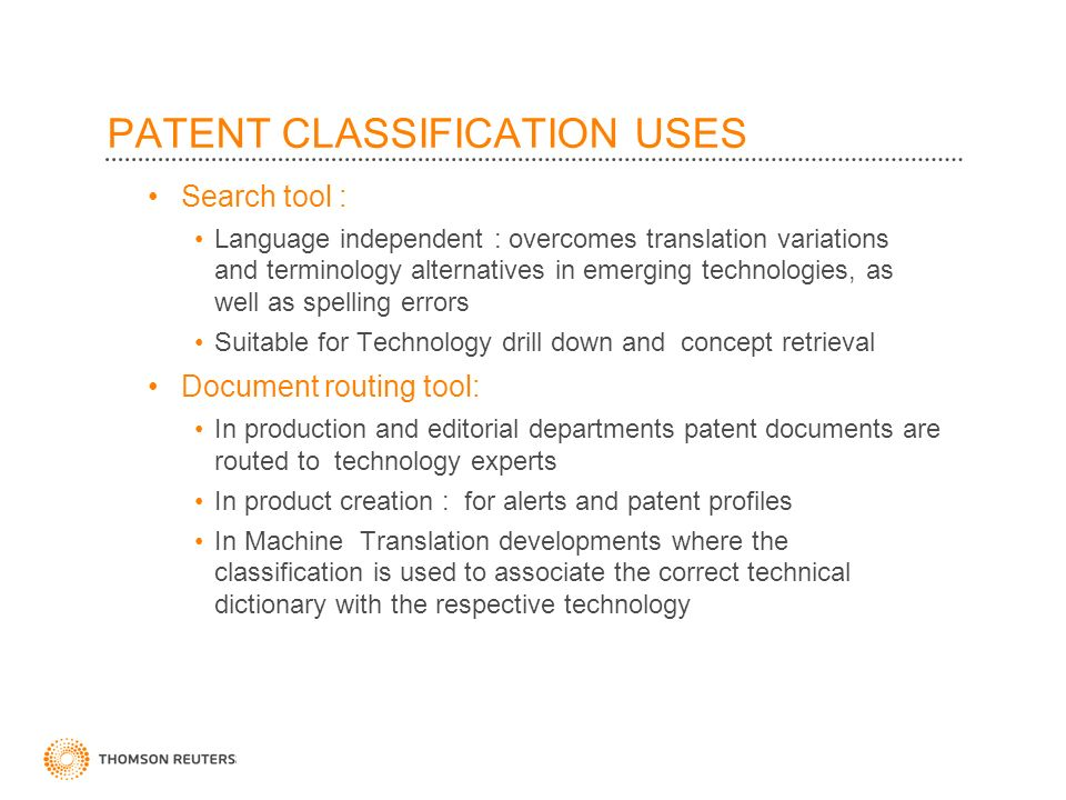 PATENT CLASSIFICATION USES Search tool : Language independent : overcomes translation variations and terminology alternatives in emerging technologies, as well as spelling errors Suitable for Technology drill down and concept retrieval Document routing tool: In production and editorial departments patent documents are routed to technology experts In product creation : for alerts and patent profiles In Machine Translation developments where the classification is used to associate the correct technical dictionary with the respective technology
