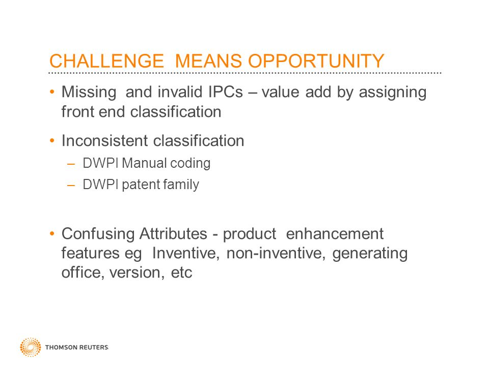 CHALLENGE MEANS OPPORTUNITY Missing and invalid IPCs – value add by assigning front end classification Inconsistent classification –DWPI Manual coding –DWPI patent family Confusing Attributes - product enhancement features eg Inventive, non-inventive, generating office, version, etc