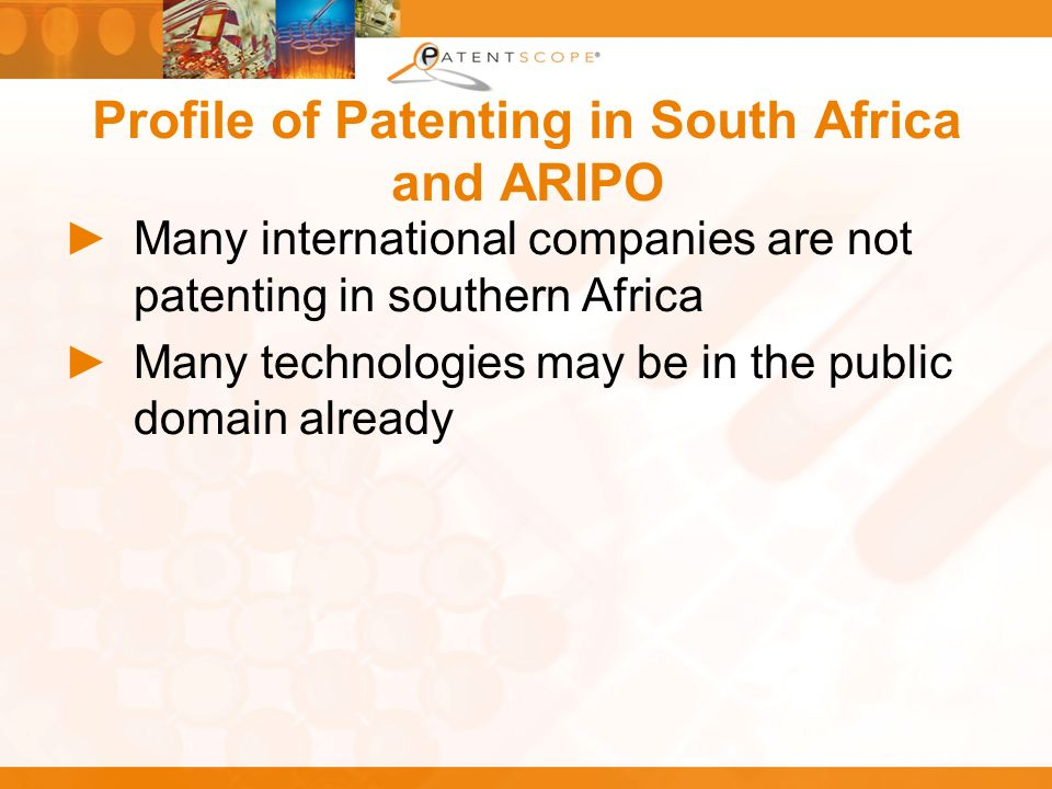 Profile of Patenting in South Africa and ARIPO Many international companies are not patenting in southern Africa Many technologies may be in the publi