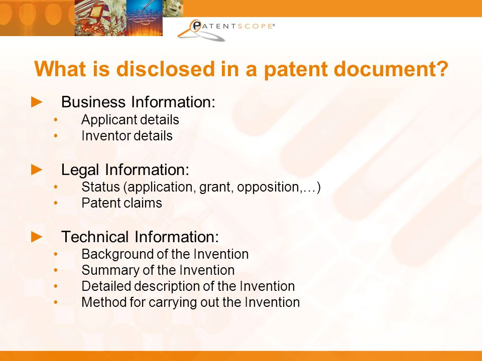What is disclosed in a patent document? Business Information: Applicant details Inventor details Legal Information: Status (application, grant, opposi