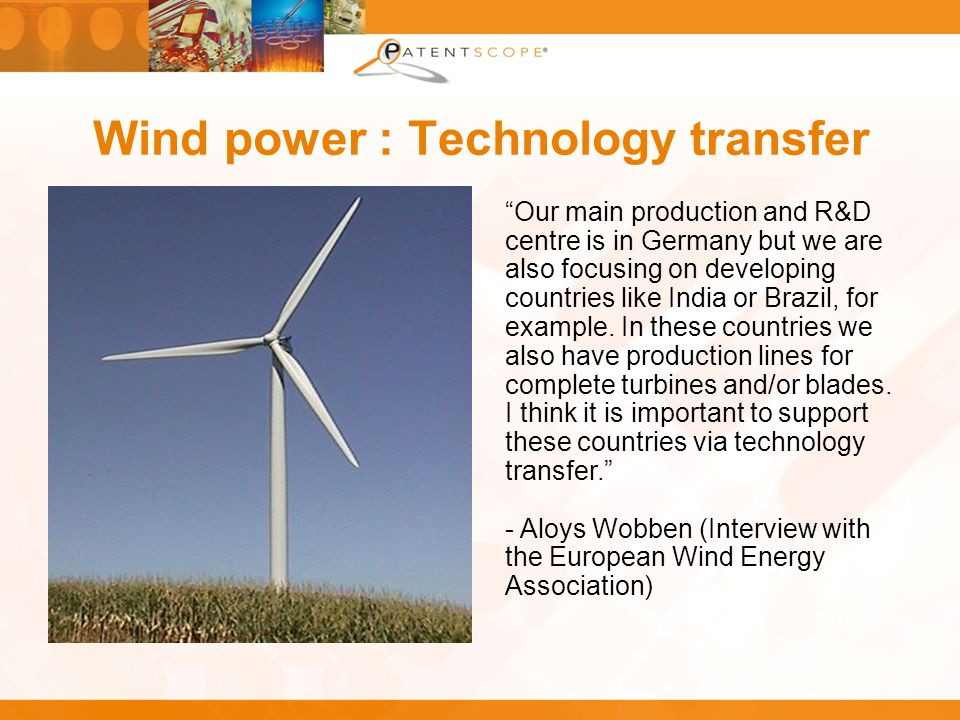 Wind power : Technology transfer Our main production and R&D centre is in Germany but we are also focusing on developing countries like India or Brazi