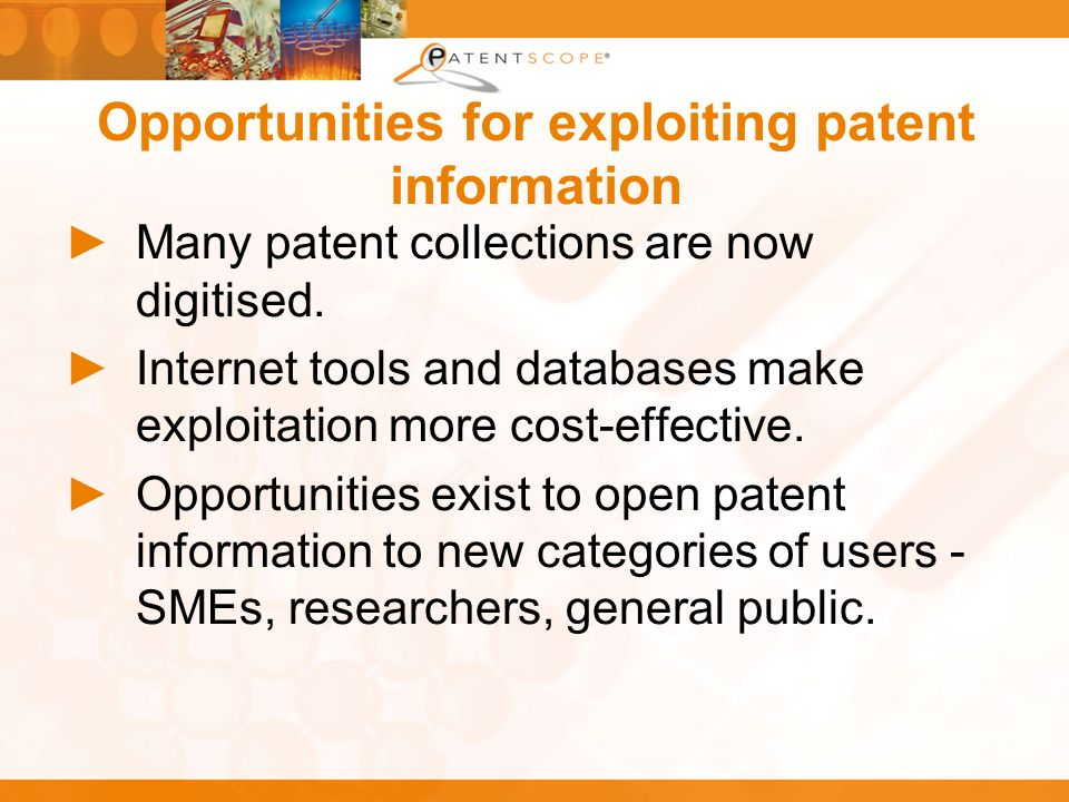 Opportunities for exploiting patent information Many patent collections are now digitised. Internet tools and databases make exploitation more cost-ef