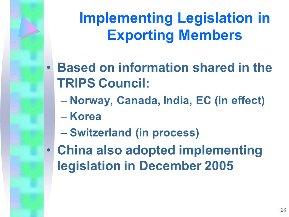 26 Implementing Legislation in Exporting Members Based on information shared in the TRIPS Council: –Norway, Canada, India, EC (in effect) –Korea –Swit