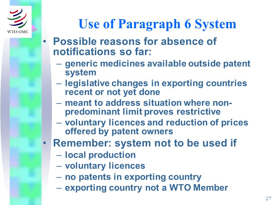 27 Use of Paragraph 6 System Possible reasons for absence of notifications so far: –generic medicines available outside patent system –legislative cha