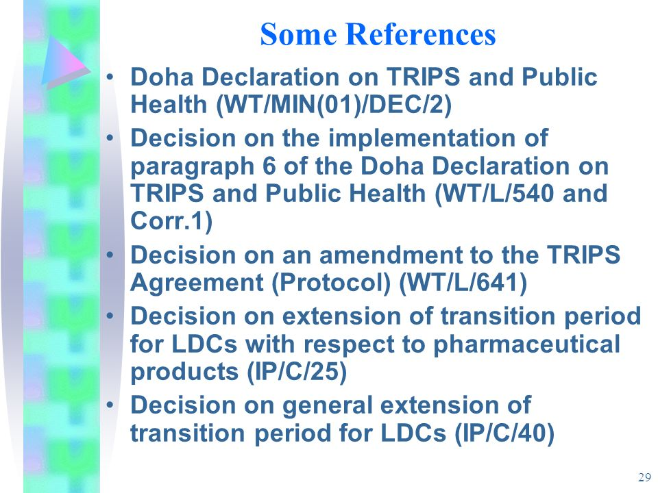 29 Some References Doha Declaration on TRIPS and Public Health (WT/MIN(01)/DEC/2) Decision on the implementation of paragraph 6 of the Doha Declaratio