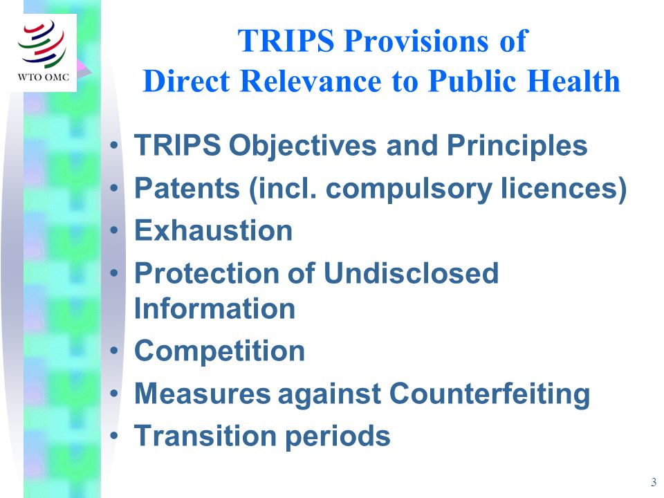3 TRIPS Provisions of Direct Relevance to Public Health TRIPS Objectives and Principles Patents (incl. compulsory licences) Exhaustion Protection of U