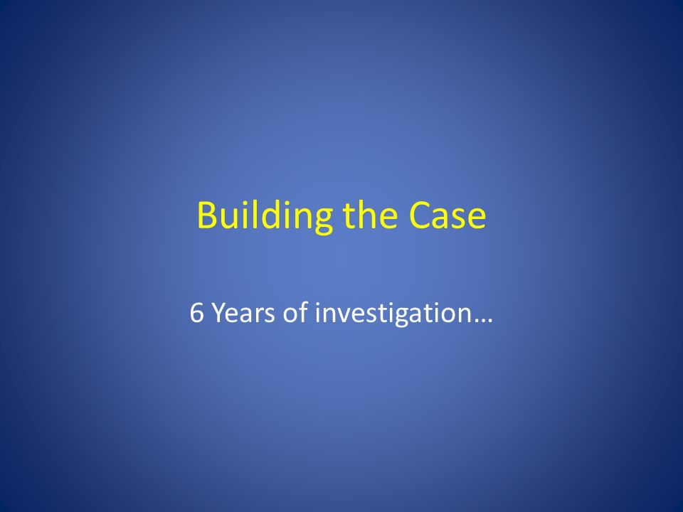 Building the Case 6 Years of investigation…