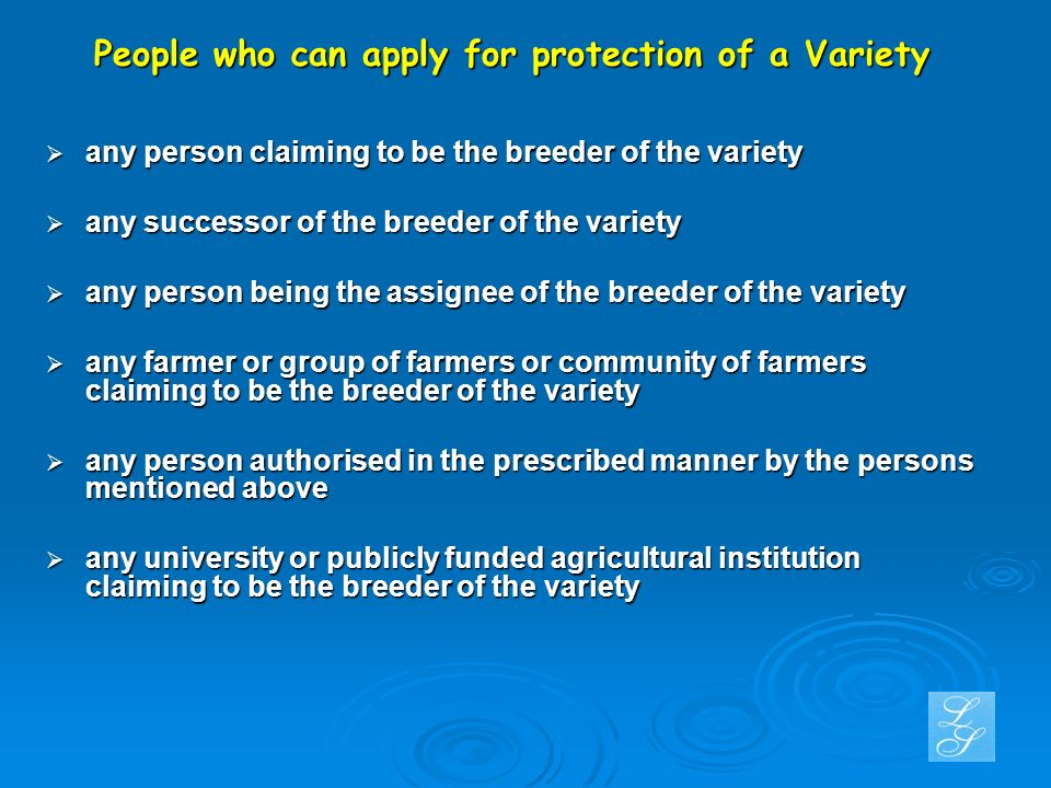 People who can apply for protection of a Variety any person claiming to be the breeder of the variety any person claiming to be the breeder of the variety any successor of the breeder of the variety any successor of the breeder of the variety any person being the assignee of the breeder of the variety any person being the assignee of the breeder of the variety any farmer or group of farmers or community of farmers claiming to be the breeder of the variety any farmer or group of farmers or community of farmers claiming to be the breeder of the variety any person authorised in the prescribed manner by the persons mentioned above any person authorised in the prescribed manner by the persons mentioned above any university or publicly funded agricultural institution claiming to be the breeder of the variety any university or publicly funded agricultural institution claiming to be the breeder of the variety