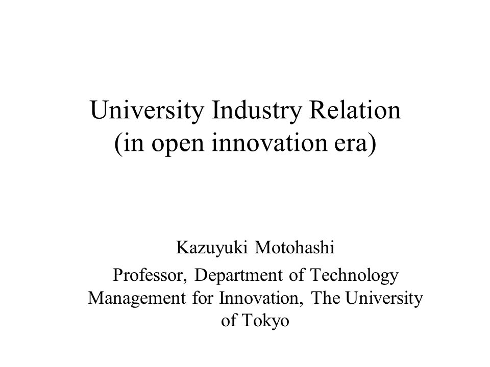 University Industry Relation (in open innovation era) Kazuyuki Motohashi Professor, Department of Technology Management for Innovation, The University