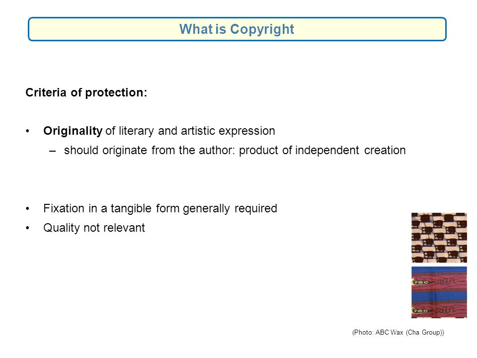 Criteria of protection: Originality of literary and artistic expression –should originate from the author: product of independent creation Fixation in a tangible form generally required Quality not relevant What is Copyright (Photo: ABC Wax (Cha Group))