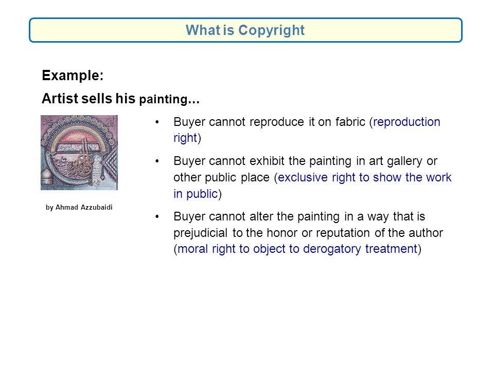 Buyer cannot reproduce it on fabric (reproduction right) Buyer cannot exhibit the painting in art gallery or other public place (exclusive right to show the work in public) Buyer cannot alter the painting in a way that is prejudicial to the honor or reputation of the author (moral right to object to derogatory treatment) Example: Artist sells his painting...