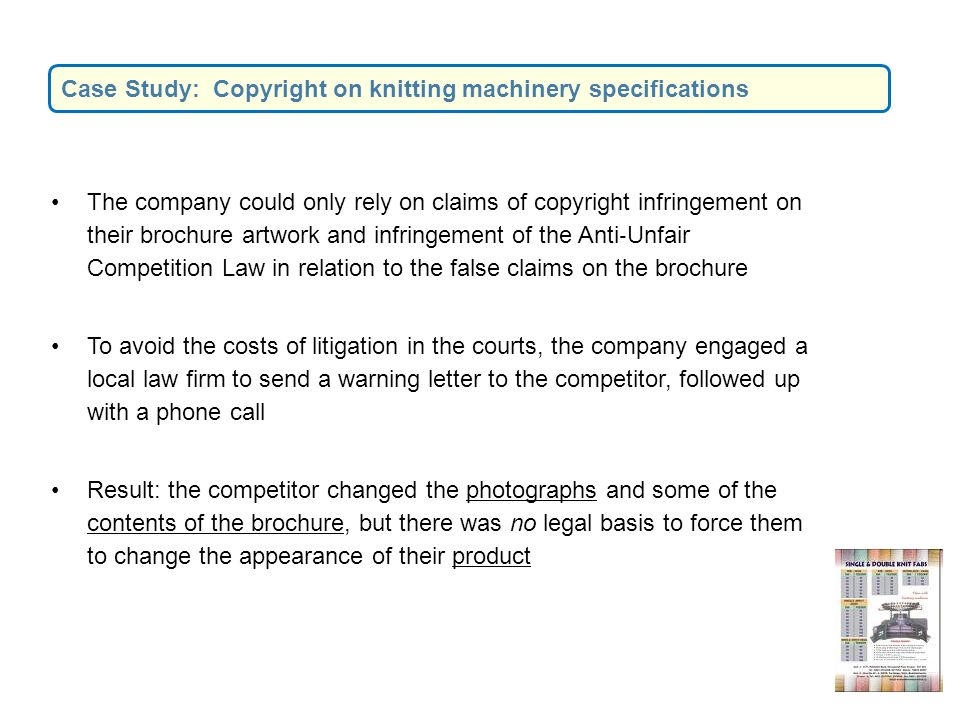 The company could only rely on claims of copyright infringement on their brochure artwork and infringement of the Anti Unfair Competition Law in relation to the false claims on the brochure To avoid the costs of litigation in the courts, the company engaged a local law firm to send a warning letter to the competitor, followed up with a phone call Result: the competitor changed the photographs and some of the contents of the brochure, but there was no legal basis to force them to change the appearance of their product Case Study: Copyright on knitting machinery specifications
