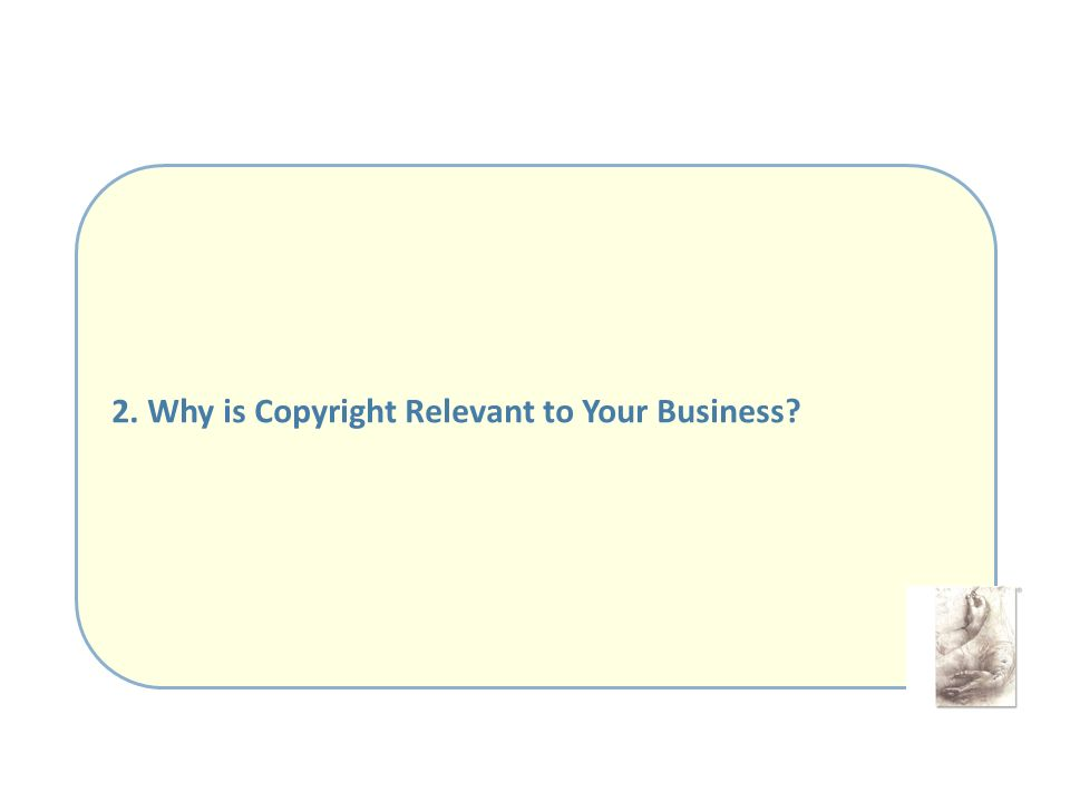 2. Why is Copyright Relevant to Your Business?