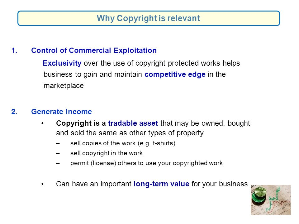 1.Control of Commercial Exploitation Exclusivity over the use of copyright protected works helps business to gain and maintain competitive edge in the marketplace 2.Generate Income Copyright is a tradable asset that may be owned, bought and sold the same as other types of property – sell copies of the work (e.g.