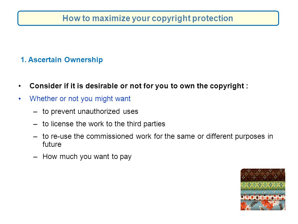 1. Ascertain Ownership Consider if it is desirable or not for you to own the copyright : Whether or not you might want –to prevent unauthorized uses –
