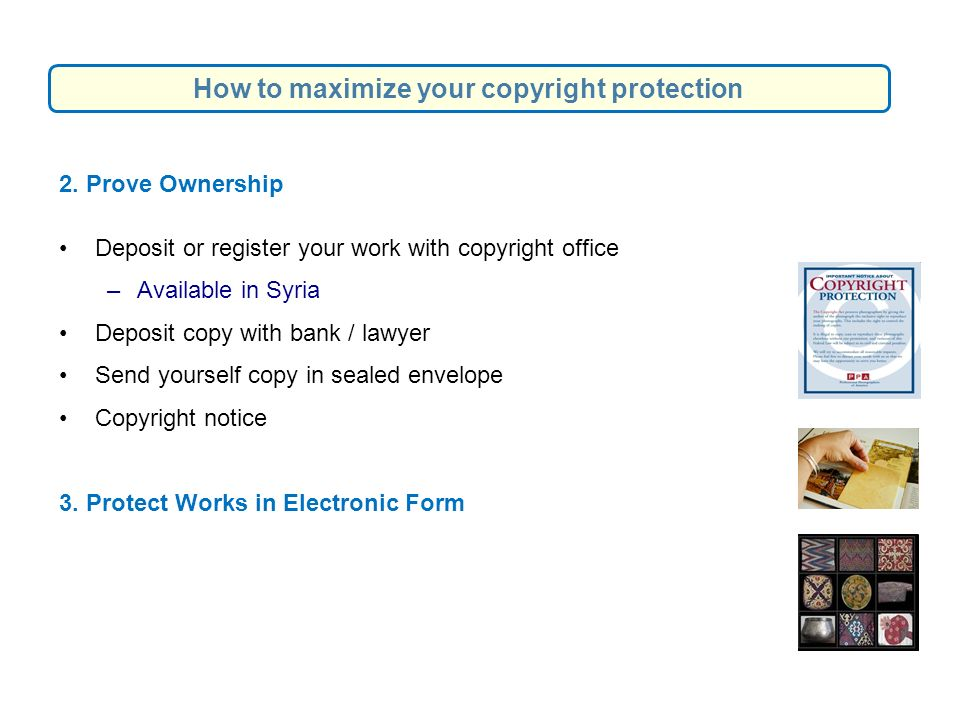2. Prove Ownership Deposit or register your work with copyright office –Available in Syria Deposit copy with bank / lawyer Send yourself copy in seale