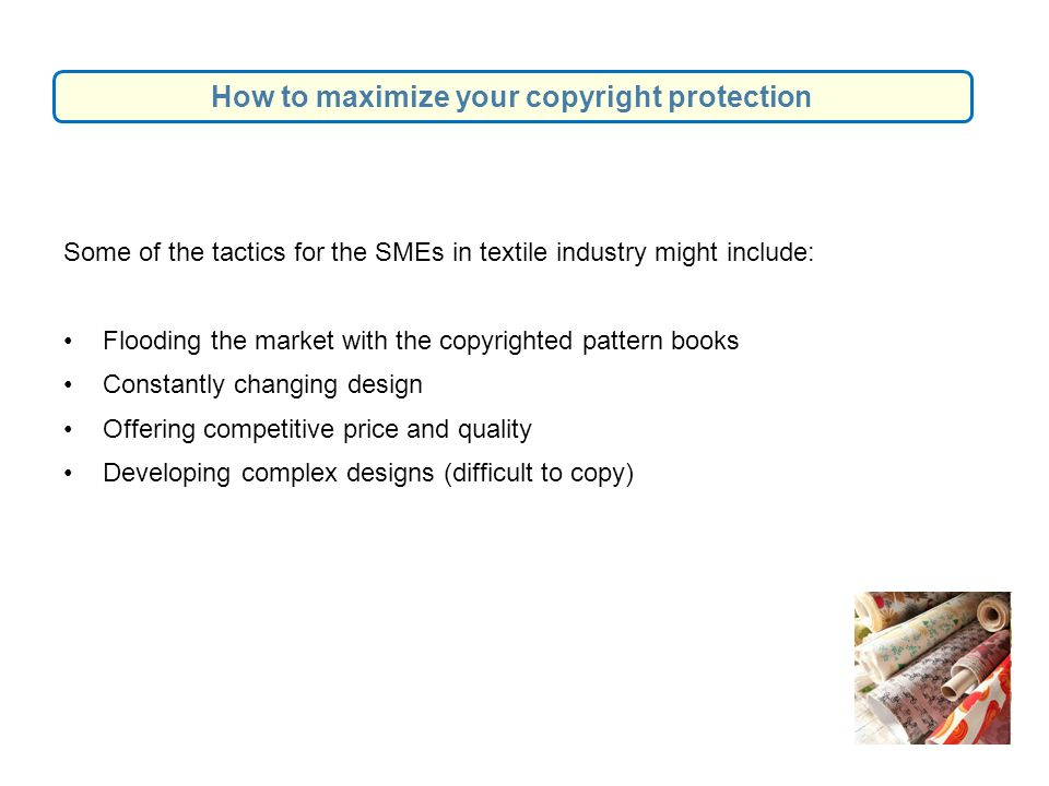 Some of the tactics for the SMEs in textile industry might include: Flooding the market with the copyrighted pattern books Constantly changing design Offering competitive price and quality Developing complex designs (difficult to copy) How to maximize your copyright protection