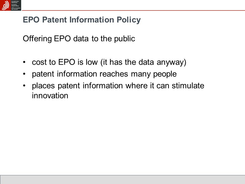 EPO Patent Information Policy Offering EPO data to the public cost to EPO is low (it has the data anyway) patent information reaches many people places patent information where it can stimulate innovation