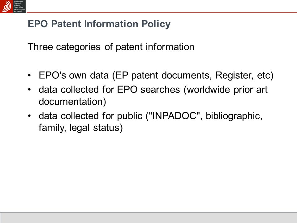 EPO Patent Information Policy Three categories of patent information EPO s own data (EP patent documents, Register, etc) data collected for EPO searches (worldwide prior art documentation) data collected for public ( INPADOC , bibliographic, family, legal status)