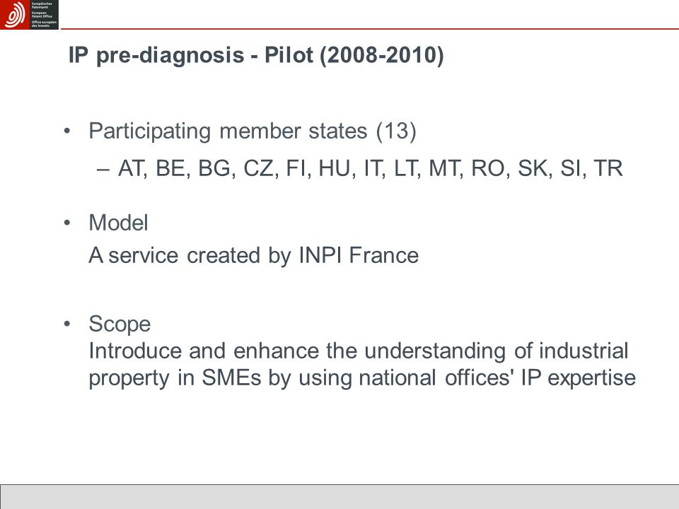 Participating member states (13) –AT, BE, BG, CZ, FI, HU, IT, LT, MT, RO, SK, SI, TR Model A service created by INPI France Scope Introduce and enhance the understanding of industrial property in SMEs by using national offices IP expertise IP pre-diagnosis - Pilot (2008-2010)