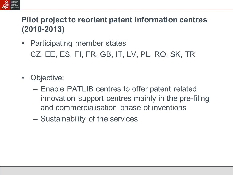 Participating member states CZ, EE, ES, FI, FR, GB, IT, LV, PL, RO, SK, TR Objective: –Enable PATLIB centres to offer patent related innovation support centres mainly in the pre-filing and commercialisation phase of inventions –Sustainability of the services Pilot project to reorient patent information centres (2010-2013)
