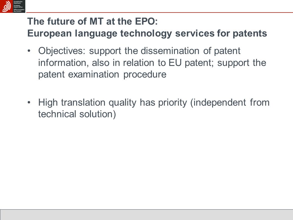 The future of MT at the EPO: European language technology services for patents Objectives: support the dissemination of patent information, also in relation to EU patent; support the patent examination procedure High translation quality has priority (independent from technical solution)
