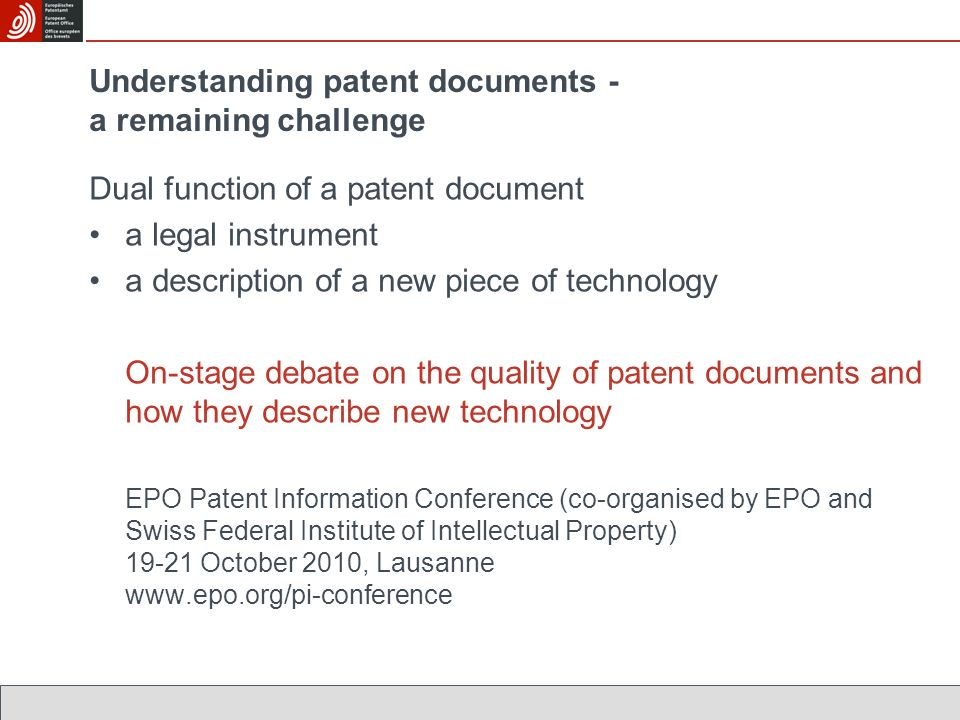Dual function of a patent document a legal instrument a description of a new piece of technology On-stage debate on the quality of patent documents and how they describe new technology EPO Patent Information Conference (co-organised by EPO and Swiss Federal Institute of Intellectual Property) 19-21 October 2010, Lausanne www.epo.org/pi-conference Understanding patent documents - a remaining challenge