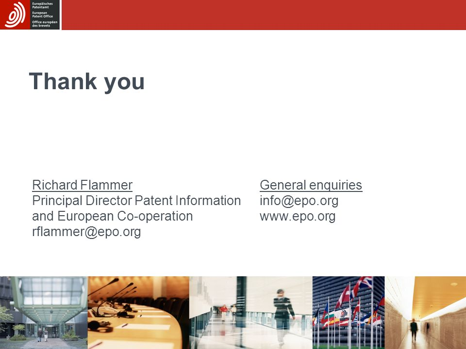 Thank you Richard Flammer Principal Director Patent Information and European Co-operation rflammer@epo.org General enquiries info@epo.org www.epo.org