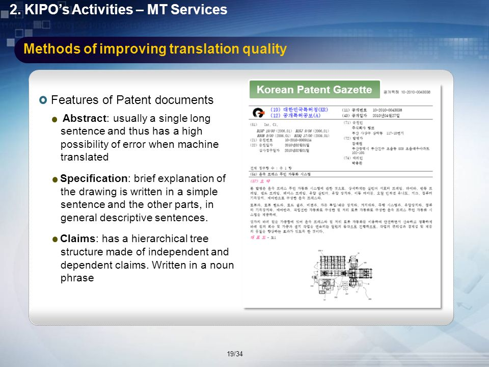 Specialized Machine Translation Services for Patent Documents To improve the quality of machine translation engines, the following issues have been considered: Building of a patent-specific terminology dictionary Use of markup documents such as XML - e.g., KIPO has published patent gazettes in XML since February 2005.