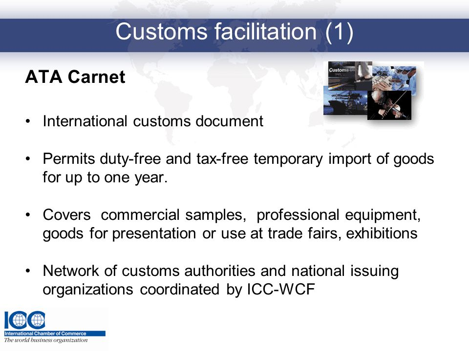 Customs facilitation (1) ATA Carnet International customs document Permits duty-free and tax-free temporary import of goods for up to one year. Covers