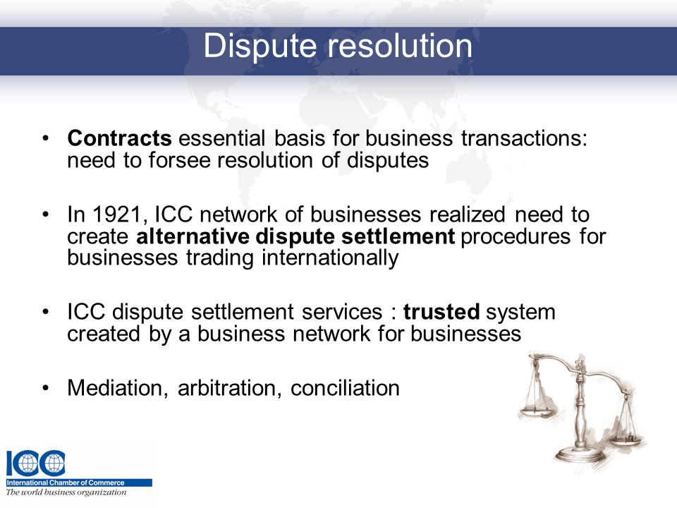 Dispute resolution Contracts essential basis for business transactions: need to forsee resolution of disputes In 1921, ICC network of businesses reali