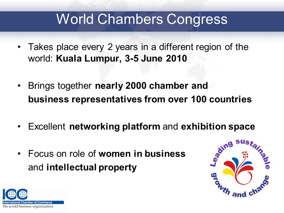 World Chambers Congress Takes place every 2 years in a different region of the world: Kuala Lumpur, 3-5 June 2010 Brings together nearly 2000 chamber