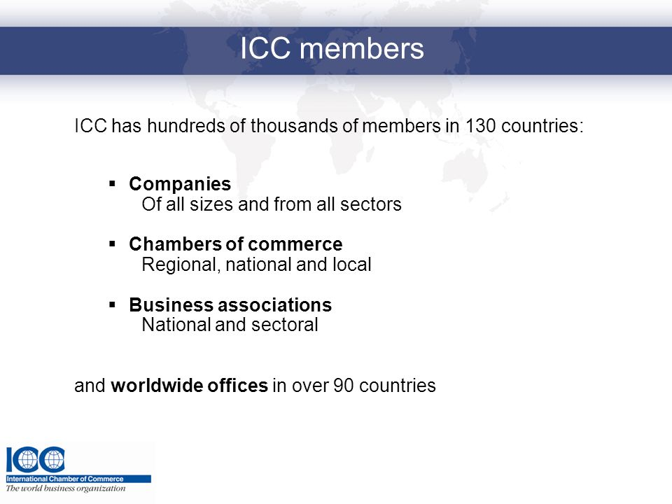 ICC members ICC has hundreds of thousands of members in 130 countries: Companies Of all sizes and from all sectors Chambers of commerce Regional, nati