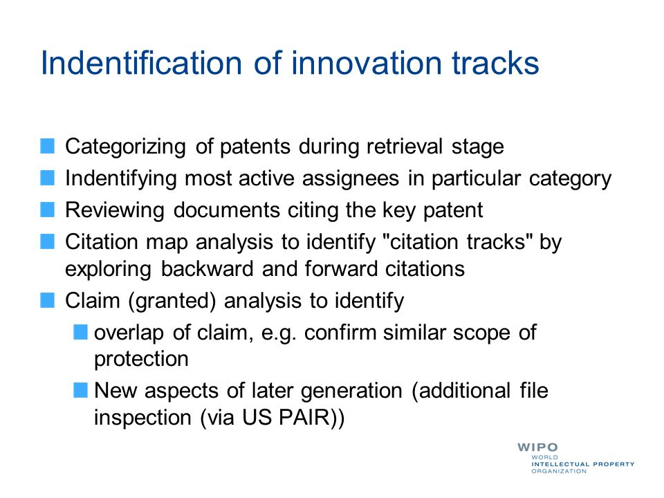 Indentification of innovation tracks Categorizing of patents during retrieval stage Indentifying most active assignees in particular category Reviewing documents citing the key patent Citation map analysis to identify citation tracks by exploring backward and forward citations Claim (granted) analysis to identify overlap of claim, e.g.