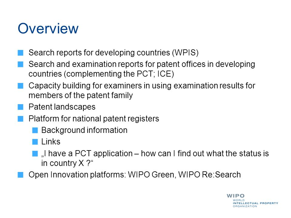 Overview Search reports for developing countries (WPIS) Search and examination reports for patent offices in developing countries (complementing the PCT; ICE) Capacity building for examiners in using examination results for members of the patent family Patent landscapes Platform for national patent registers Background information Links I have a PCT application – how can I find out what the status is in country X .