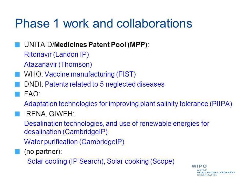 Phase 1 work and collaborations UNITAID/Medicines Patent Pool (MPP): Ritonavir (Landon IP) Atazanavir (Thomson) WHO: Vaccine manufacturing (FIST) DNDI: Patents related to 5 neglected diseases FAO: Adaptation technologies for improving plant salinity tolerance (PIIPA) IRENA, GIWEH: Desalination technologies, and use of renewable energies for desalination (CambridgeIP) Water purification (CambridgeIP) (no partner): Solar cooling (IP Search); Solar cooking (Scope)