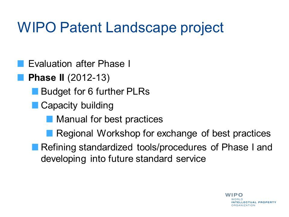 WIPO Patent Landscape project Evaluation after Phase I Phase II (2012-13) Budget for 6 further PLRs Capacity building Manual for best practices Regional Workshop for exchange of best practices Refining standardized tools/procedures of Phase I and developing into future standard service