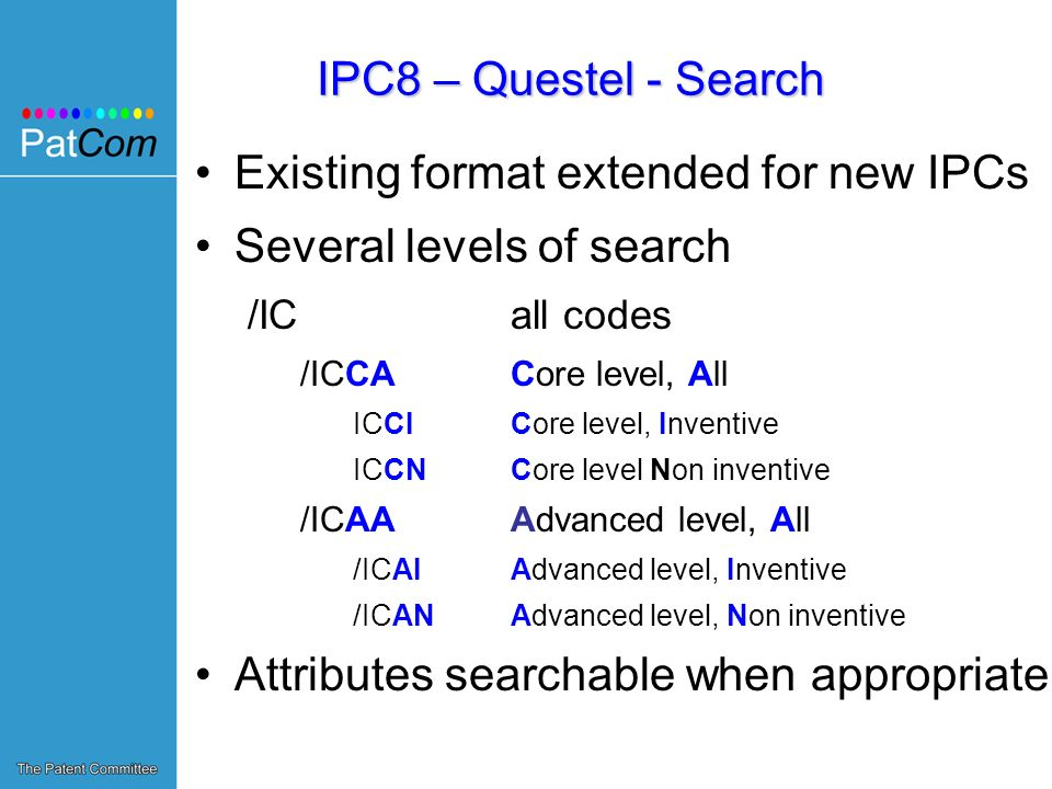 IPC8 – Questel - Search Existing format extended for new IPCs Several levels of search /IC all codes /ICCA Core level, All ICCI Core level, Inventive ICCN Core level Non inventive /ICAA Advanced level, All /ICAI Advanced level, Inventive /ICAN Advanced level, Non inventive Attributes searchable when appropriate