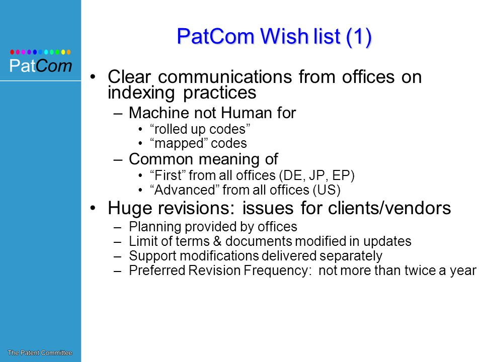 PatCom Wish list (1) Clear communications from offices on indexing practices –Machine not Human for rolled up codes mapped codes –Common meaning of First from all offices (DE, JP, EP) Advanced from all offices (US) Huge revisions: issues for clients/vendors –Planning provided by offices –Limit of terms & documents modified in updates –Support modifications delivered separately –Preferred Revision Frequency: not more than twice a year