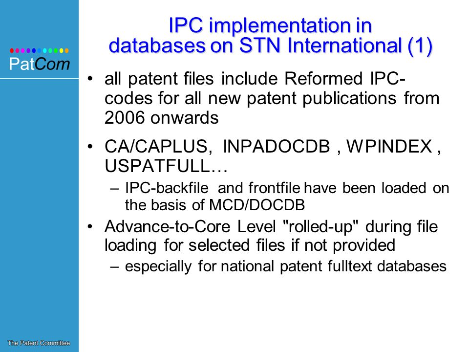 IPC implementation in databases on STN International (1) all patent files include Reformed IPC- codes for all new patent publications from 2006 onwards CA/CAPLUS, INPADOCDB, WPINDEX, USPATFULL… –IPC-backfile and frontfile have been loaded on the basis of MCD/DOCDB Advance-to-Core Level rolled-up during file loading for selected files if not provided –especially for national patent fulltext databases