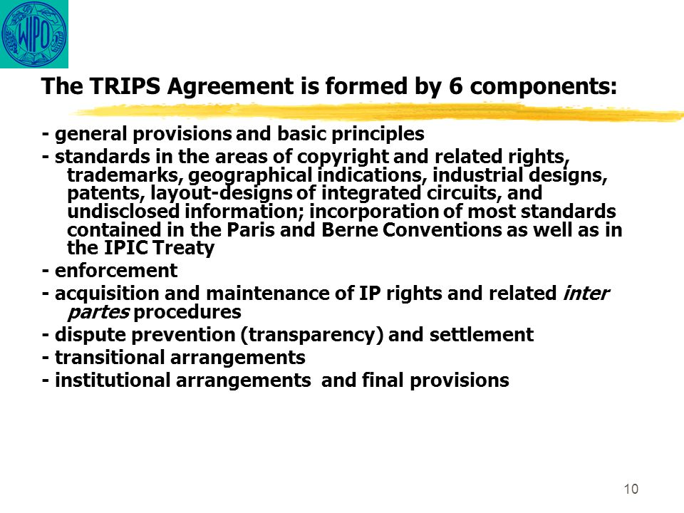 10 The TRIPS Agreement is formed by 6 components: - general provisions and basic principles - standards in the areas of copyright and related rights,