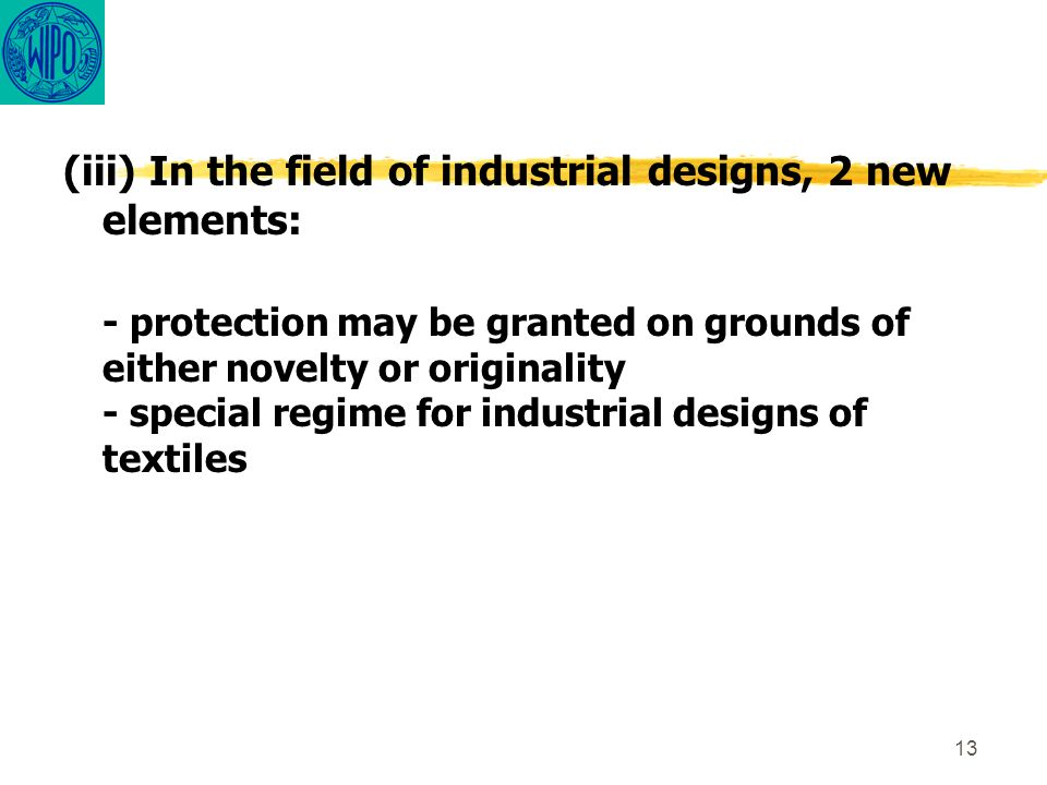 13 (iii) In the field of industrial designs, 2 new elements: - protection may be granted on grounds of either novelty or originality - special regime