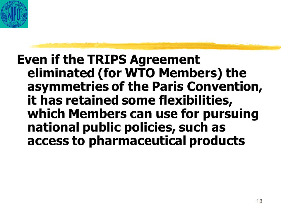 18 Even if the TRIPS Agreement eliminated (for WTO Members) the asymmetries of the Paris Convention, it has retained some flexibilities, which Members