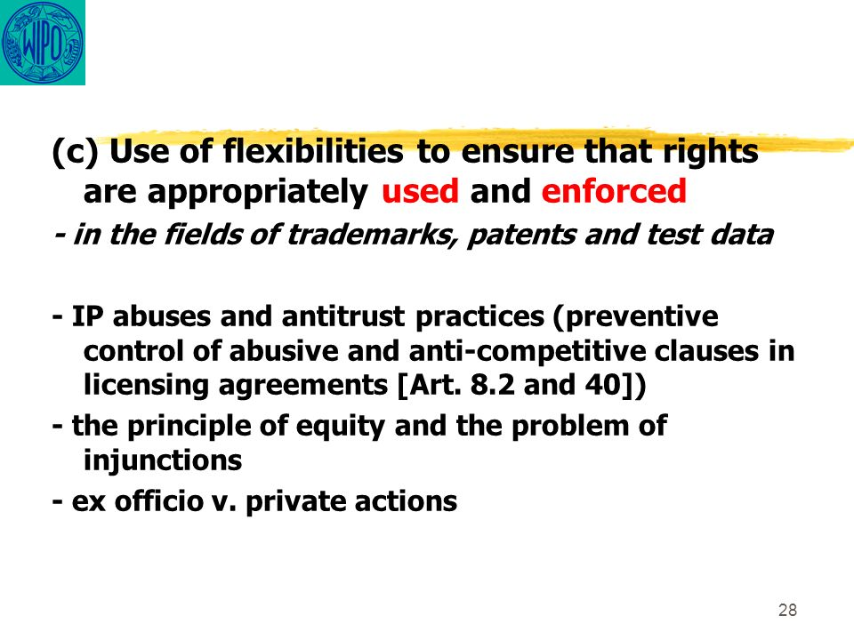 28 (c) Use of flexibilities to ensure that rights are appropriately used and enforced - in the fields of trademarks, patents and test data - IP abuses