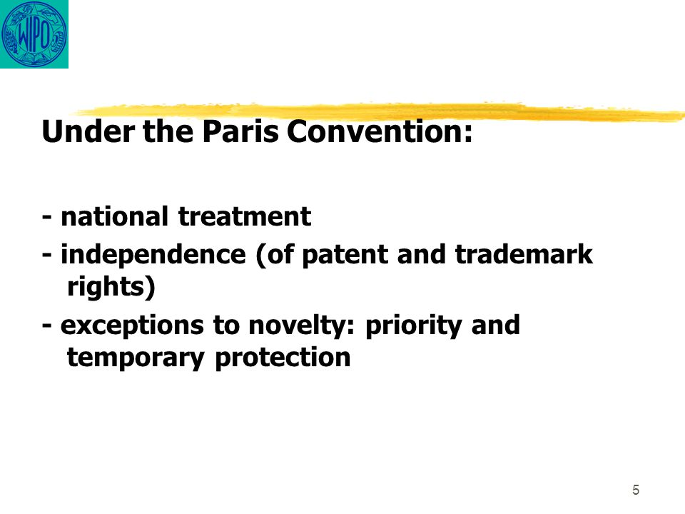 5 Under the Paris Convention: - national treatment - independence (of patent and trademark rights) - exceptions to novelty: priority and temporary pro