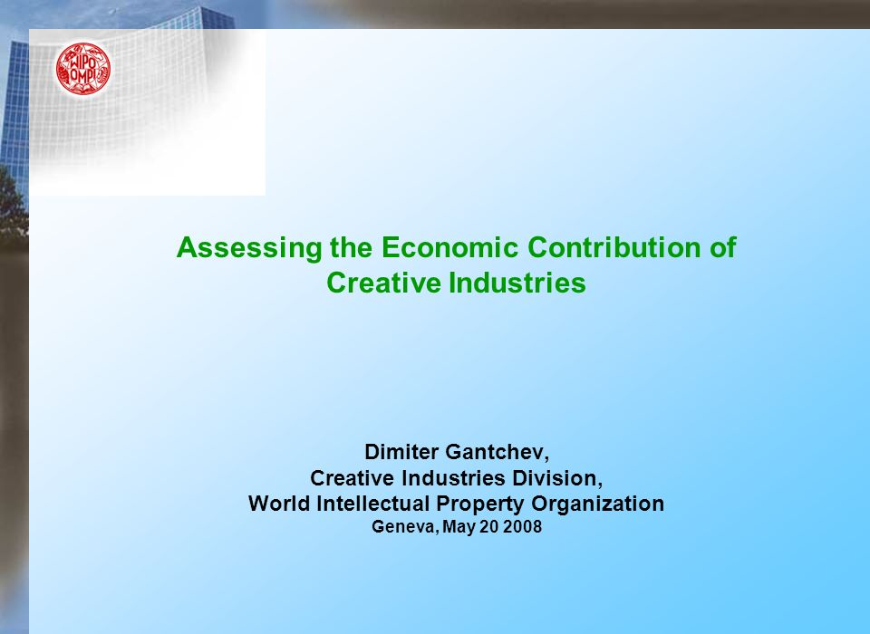 Assessing the Economic Contribution of Creative Industries Dimiter Gantchev, Creative Industries Division, World Intellectual Property Organization Geneva, May 20 2008