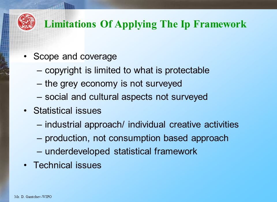 Limitations Of Applying The Ip Framework Scope and coverage –copyright is limited to what is protectable –the grey economy is not surveyed –social and cultural aspects not surveyed Statistical issues –industrial approach/ individual creative activities –production, not consumption based approach –underdeveloped statistical framework Technical issues Mr.